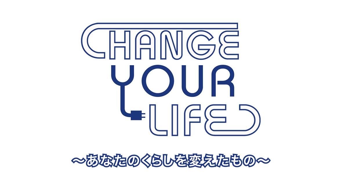 CHANGE YOUR LIFE~あなたのくらしを変えたもの~